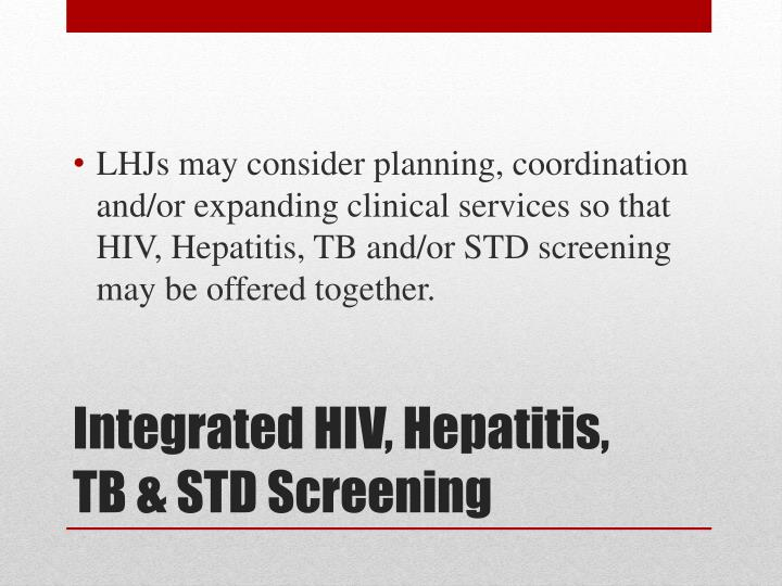 LHJs may consider planning, coordination and/or expanding clinical services so that HIV, Hepatitis, TB and/or STD screening may be offered together.
