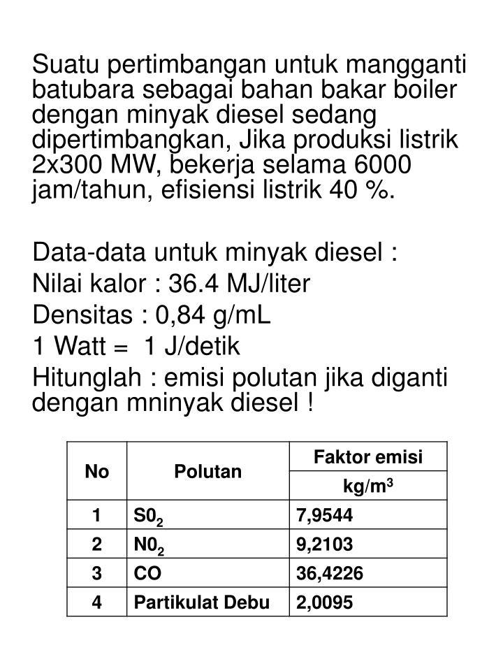 Suatu pertimbangan untuk mangganti batubara sebagai bahan bakar boiler dengan minyak diesel sedang dipertimbangkan, Jika produksi listrik 2x300 MW, bekerja selama 6000 jam/tahun, efisiensi listrik 40 %.