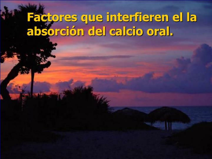 Factores que interfieren el la absorción del calcio oral.
