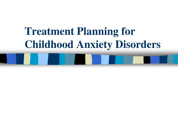 Treatment Planning for Childhood Anxiety Disorders