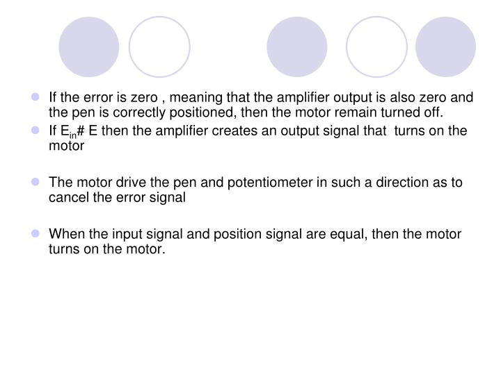 If the error is zero , meaning that the amplifier output is also zero and the pen is correctly positioned, then the motor remain turned off.