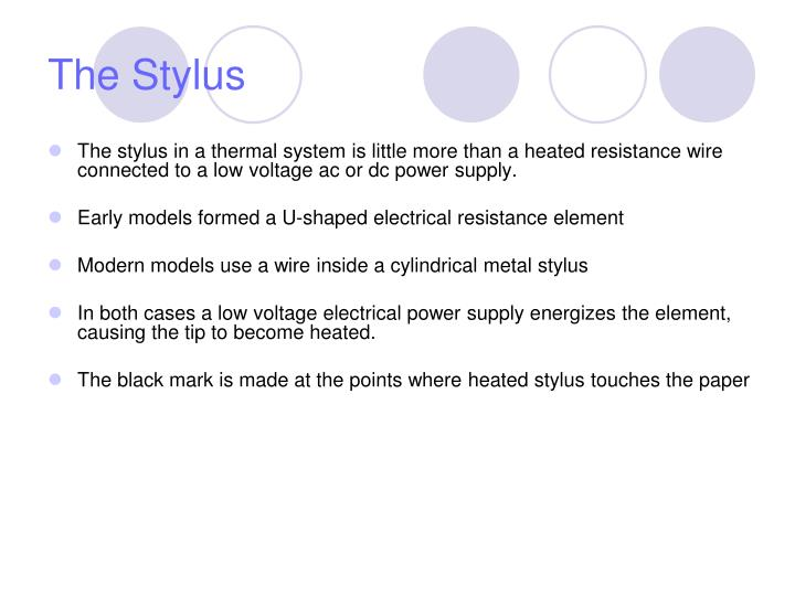 The stylus in a thermal system is little more than a heated resistance wire connected to a low voltage ac or dc power supply.
