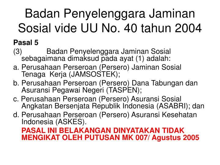 Badan Penyelenggara Jaminan Sosial vide UU No. 40 tahun 2004