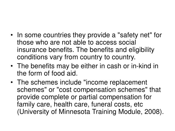 "In some countries they provide a ""safety net"" for those who are not able to access social insurance bene­fits. The benefits and eligibility conditions vary from country to country."