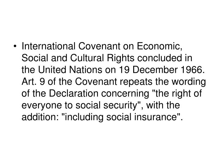 "International Covenant on Economic, Social and Cultural Rights concluded in the United Nations on 19 December 1966. Art. 9 of the Covenant repeats the wording of the Declaration concerning ""the right of everyone to social security"", with the addition: ""including social insurance""."