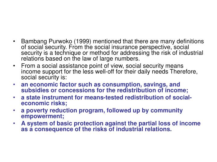 Bambang Purwoko (1999) mentioned that there are many definitions of social security. From the social insurance perspective, social security is a technique or method for addressing the risk of industrial relations based on the law of large numbers.