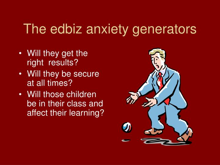 The edbiz anxiety generators