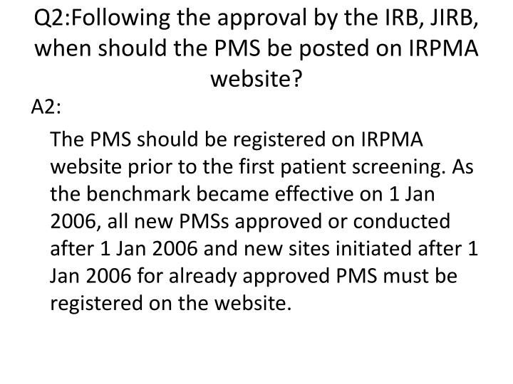 Q2:Following the approval by the IRB, JIRB, when should the PMS be posted on IRPMA website?