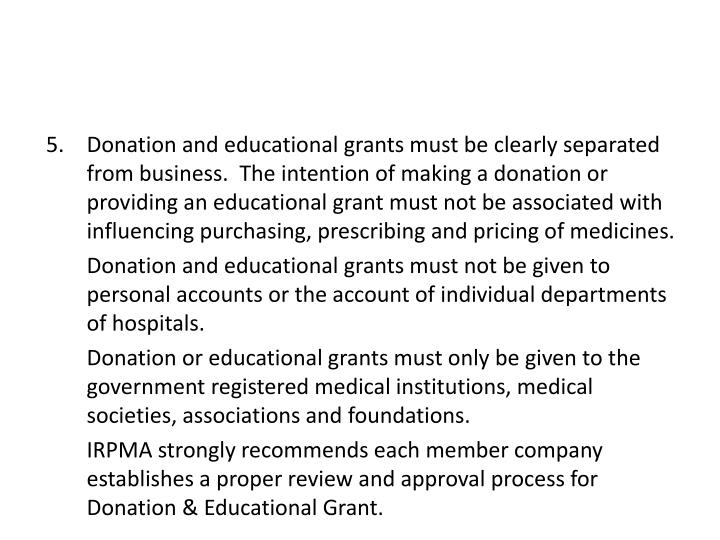 Donation and educational grants must be clearly separated from business.  The intention of making a donation or providing an educational grant must not be associated with influencing purchasing, prescribing and pricing of medicines.