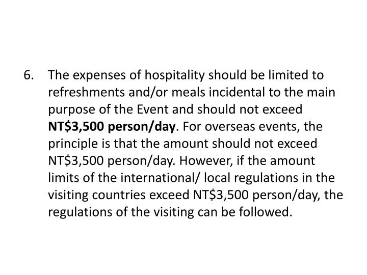 The expenses of hospitality should be limited to refreshments and/or meals incidental to the main purpose of the Event and should not exceed