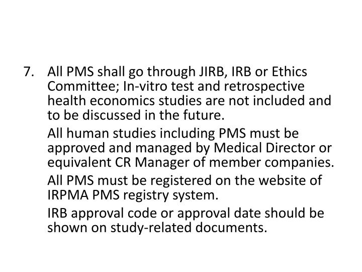 All PMS shall go through JIRB, IRB or Ethics Committee; In-vitro test and retrospective health economics studies are not included and to be discussed in the future.