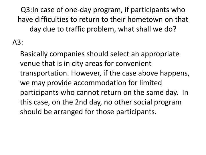 Q3:In case of one-day program, if participants who have difficulties to return to their hometown on that day due to traffic problem, what shall we do?