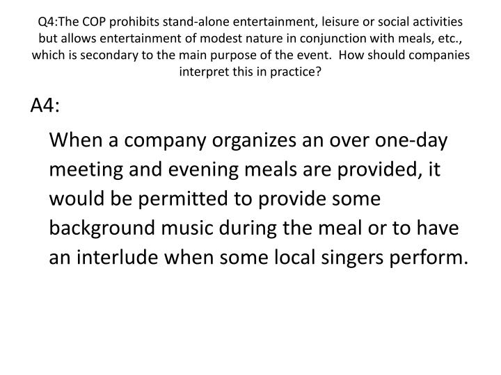 Q4:The COP prohibits stand-alone entertainment, leisure or social activities but allows entertainment of modest nature in conjunction with meals, etc., which is secondary to the main purpose of the event.  How should companies interpret this in practice?