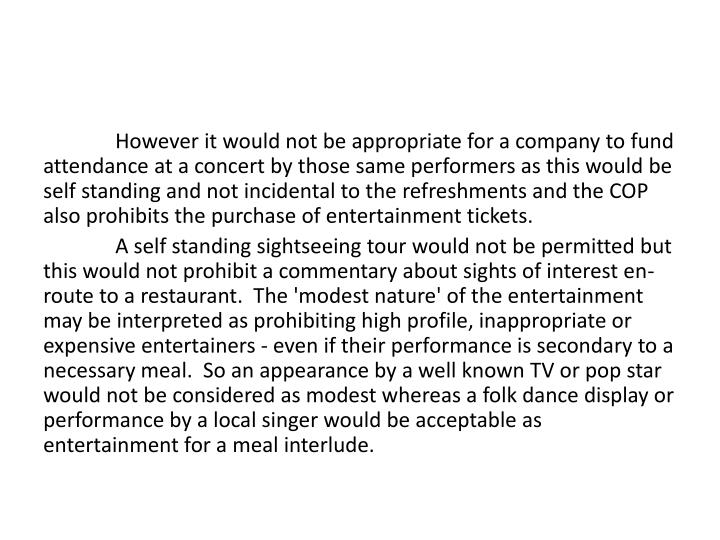However it would not be appropriate for a company to fund attendance at a concert by those same performers as this would be self standing and not incidental to the refreshments and the COP also prohibits the purchase of entertainment tickets.