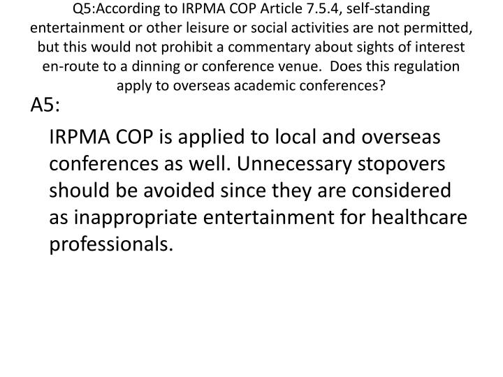 Q5:According to IRPMA COP Article 7.5.4, self-standing entertainment or other leisure or social activities are not permitted, but this would not prohibit a commentary about sights of interest en-route to a dinning or conference venue.  Does this regulation apply to overseas academic conferences?