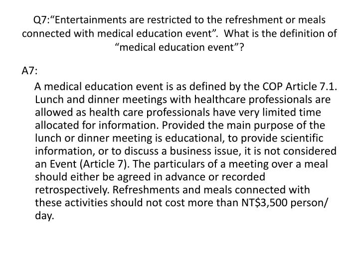 "Q7:""Entertainments are restricted to the refreshment or meals connected with medical education event"".  What is the definition of ""medical education event""?"
