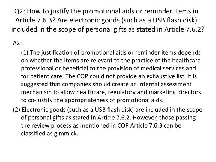 Q2: How to justify the promotional aids or reminder items in Article 7.6.3? Are electronic goods (such as a USB flash disk) included in the scope of personal gifts as stated in Article 7.6.2?
