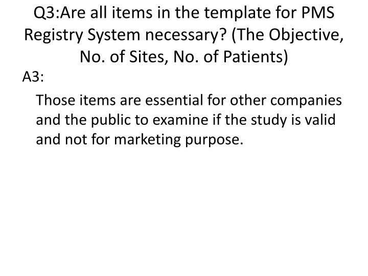 Q3:Are all items in the template for PMS Registry System necessary? (The Objective, No. of Sites, No. of Patients)