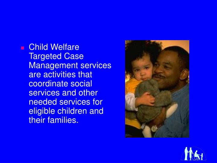 Child Welfare Targeted Case Management services are activities that coordinate social services and o...