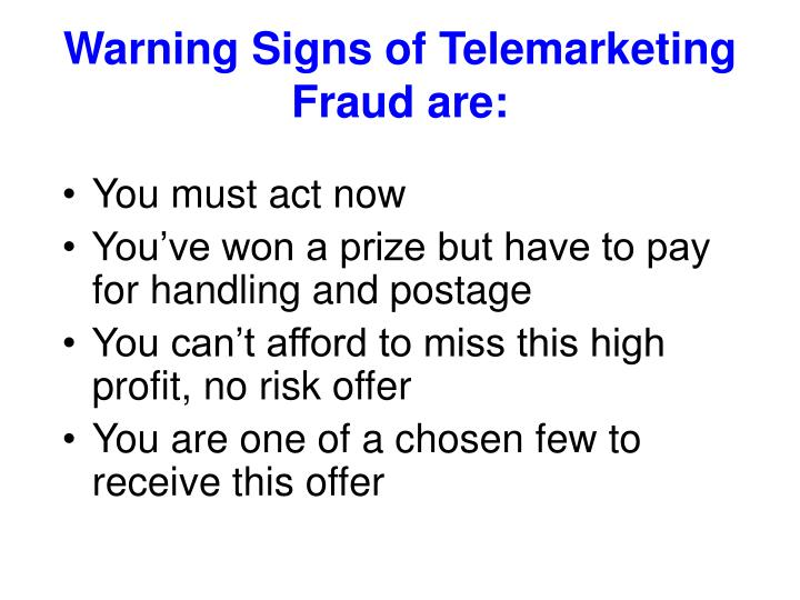 Warning Signs of Telemarketing Fraud are: