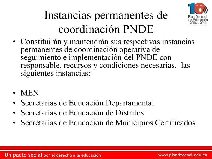 Constituirán y mantendrán sus respectivas instancias permanentes de coordinación operativa de seguimiento e implementación del PNDE con responsable, recursos y condiciones necesarias,  las siguientes instancias: