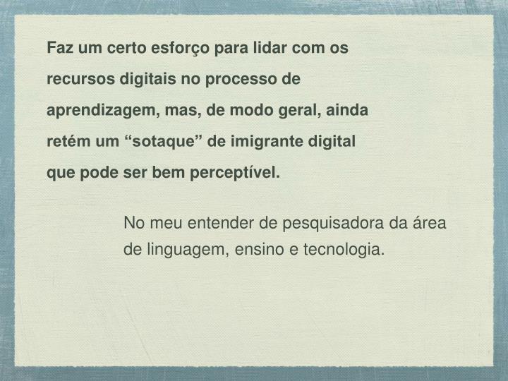 """Faz um certo esforço para lidar com os recursos digitais no processo de aprendizagem, mas, de modo geral, ainda retém um """"sotaque"""" de imigrante digital"""