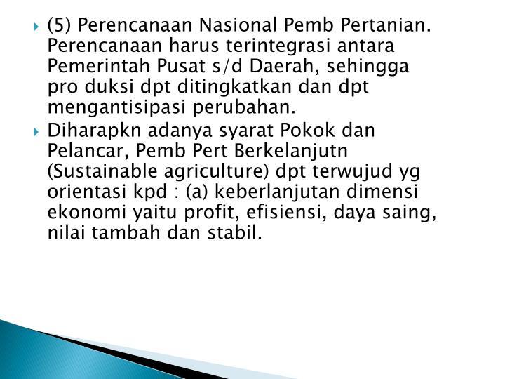 (5) Perencanaan Nasional Pemb Pertanian.  Perencanaan harus terintegrasi antara Pemerintah Pusat s/d Daerah, sehingga pro duksi dpt ditingkatkan dan dpt mengantisipasi perubahan.