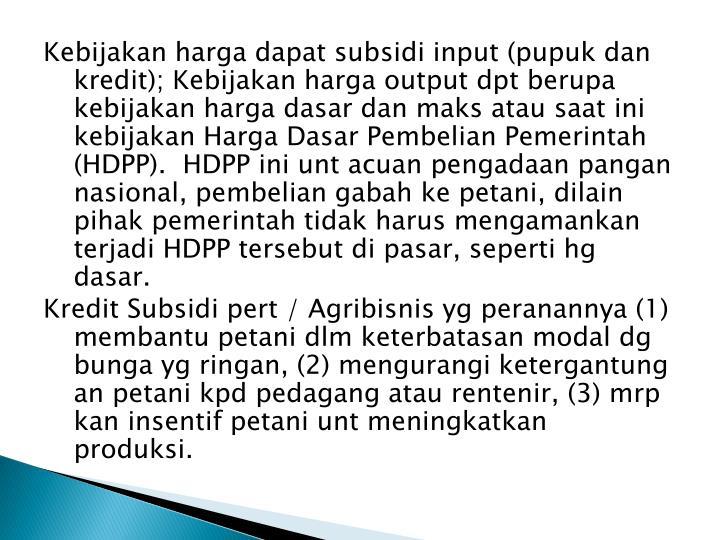 Kebijakan harga dapat subsidi input (pupuk dan kredit); Kebijakan harga output dpt berupa kebijakan harga dasar dan maks atau saat ini kebijakan Harga Dasar Pembelian Pemerintah (HDPP).  HDPP ini unt acuan pengadaan pangan nasional, pembelian gabah ke petani, dilain pihak pemerintah tidak harus mengamankan terjadi HDPP tersebut di pasar, seperti hg dasar.