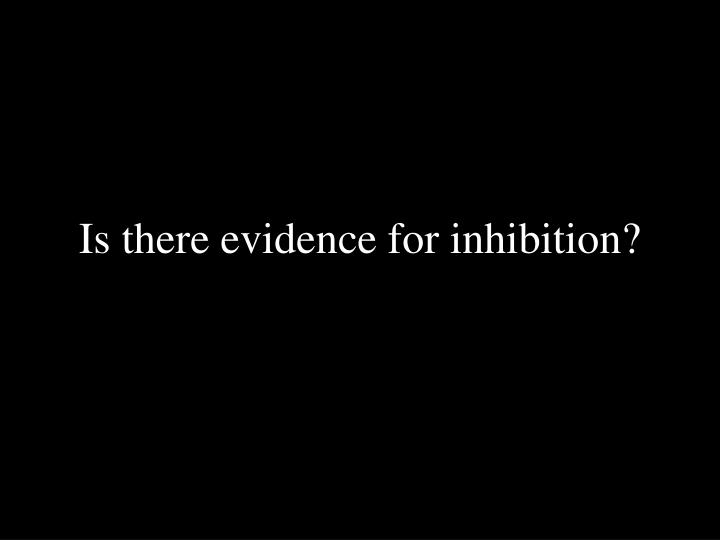 Is there evidence for inhibition?
