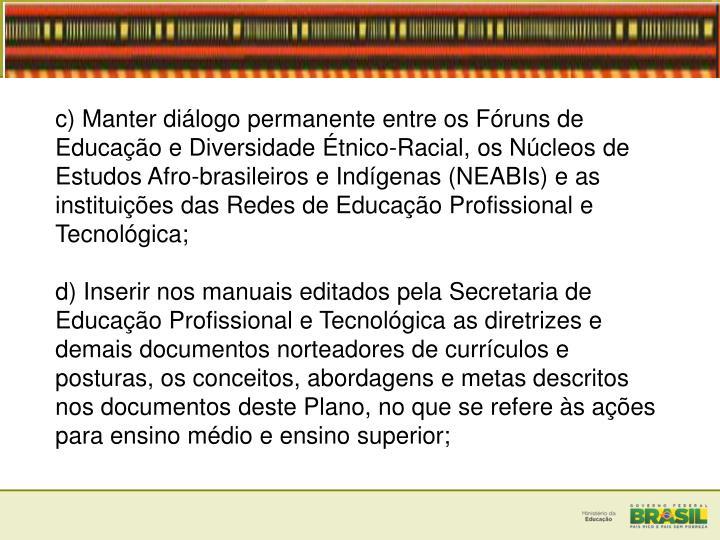 c) Manter dilogo permanente entre os Fruns de Educao e Diversidade tnico-Racial, os Ncleos de Estudos Afro-brasileiros e Indgenas (NEABIs) e as instituies das Redes de Educao Profissional e Tecnolgica;