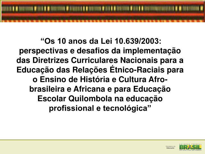 """""""Os 10 anos da Lei 10.639/2003: perspectivas e desafios da implementação das Diretrizes Curriculares Nacionais para a Educação das Relações Étnico-Raciais para o Ensino de História e Cultura Afro-brasileira e Africana e para Educação Escolar Quilombola na educação profissional e tecnológica"""""""