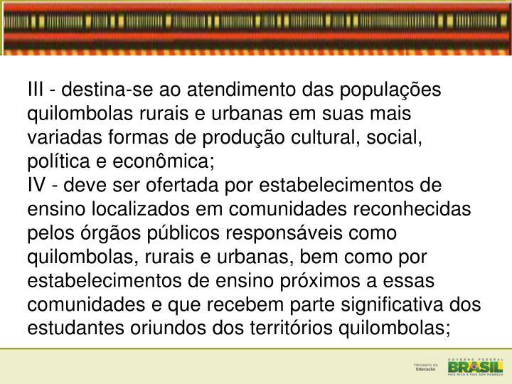 III - destina-se ao atendimento das populaes quilombolas rurais e urbanas em suas mais variadas formas de produo cultural, social, poltica e econmica;