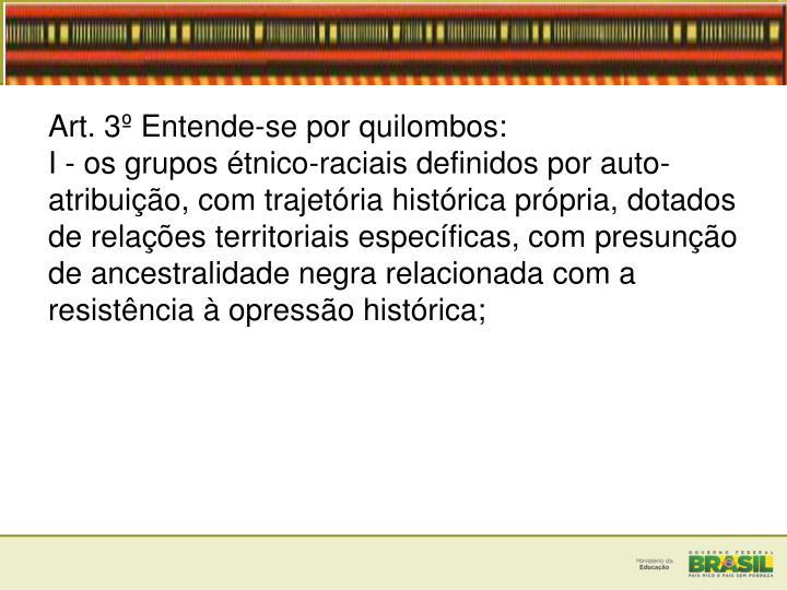 Art. 3 Entende-se por quilombos:
