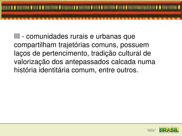III - comunidades rurais e urbanas que compartilham trajetórias comuns, possuem laços de pertencimento, tradição cultural de valorização dos antepassados calcada numa história identitária comum, entre outros.