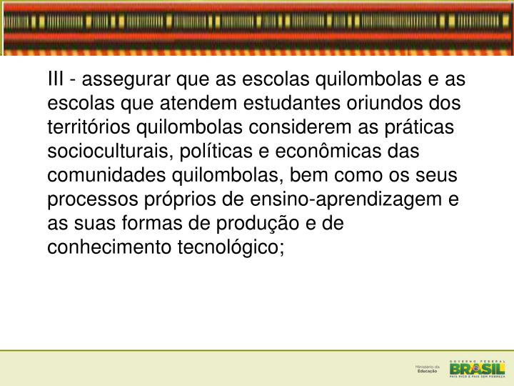 III - assegurar que as escolas quilombolas e as escolas que atendem estudantes oriundos dos territórios quilombolas considerem as práticas socioculturais, políticas e econômicas das comunidades quilombolas, bem como os seus processos próprios de ensino-aprendizagem e as suas formas de produção e de conhecimento tecnológico;
