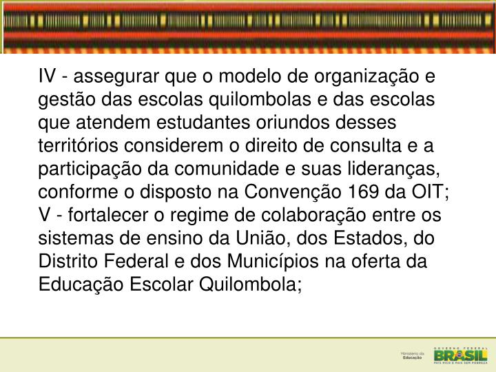 IV - assegurar que o modelo de organizao e gesto das escolas quilombolas e das escolas que atendem estudantes oriundos desses territrios considerem o direito de consulta e a participao da comunidade e suas lideranas, conforme o disposto na Conveno 169 da OIT;