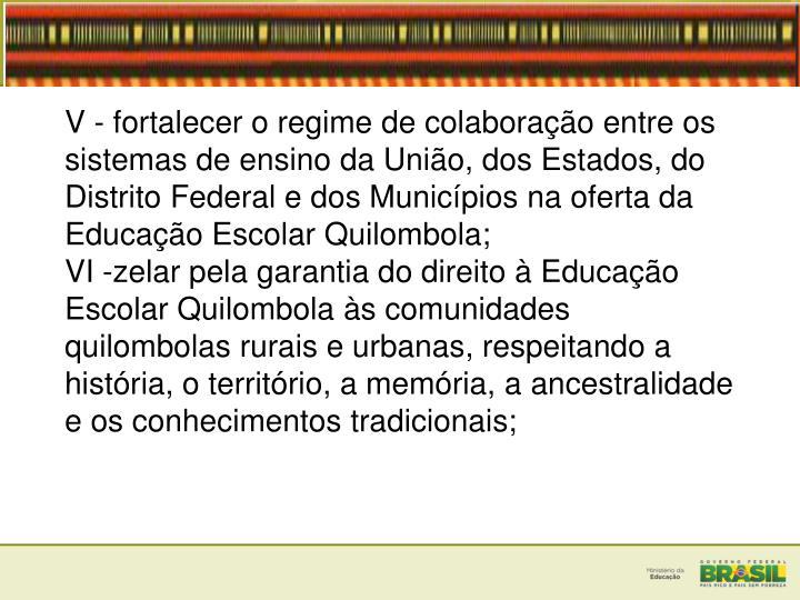 V - fortalecer o regime de colaborao entre os sistemas de ensino da Unio, dos Estados, do Distrito Federal e dos Municpios na oferta da Educao Escolar Quilombola;