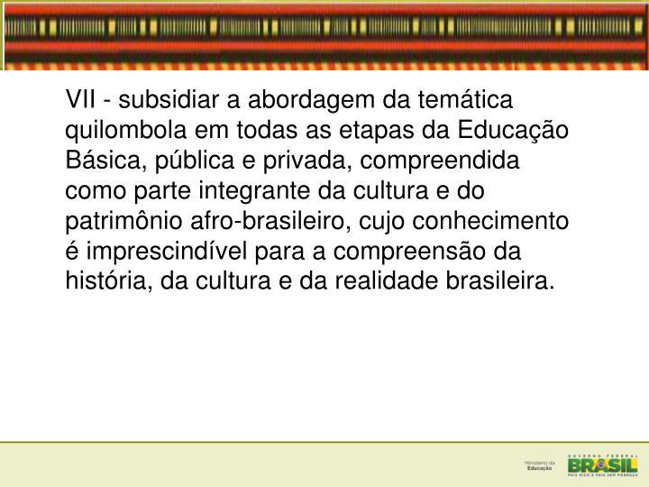 VII - subsidiar a abordagem da temtica quilombola em todas as etapas da Educao Bsica, pblica e privada, compreendida como parte integrante da cultura e do patrimnio afro-brasileiro, cujo conhecimento  imprescindvel para a compreenso da histria, da cultura e da realidade brasileira.