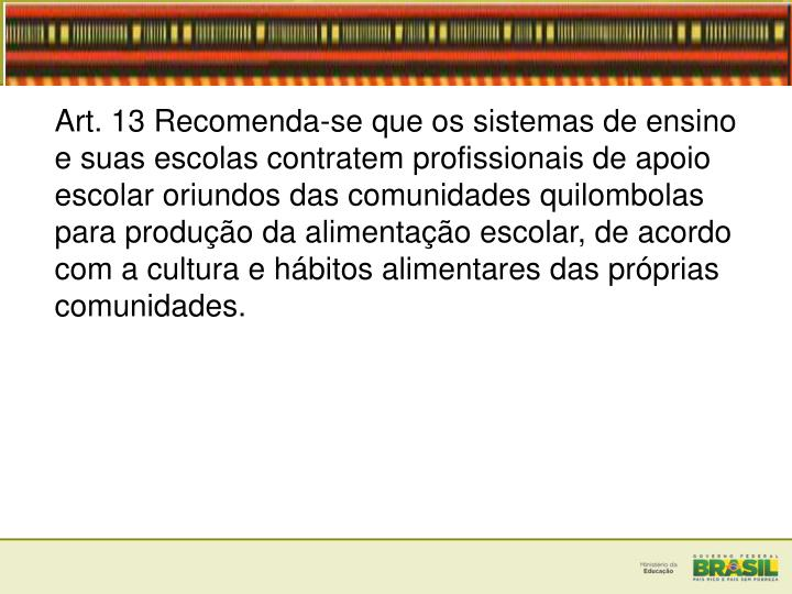 Art. 13 Recomenda-se que os sistemas de ensino e suas escolas contratem profissionais de apoio escolar oriundos das comunidades quilombolas para produção da alimentação escolar, de acordo com a cultura e hábitos alimentares das próprias comunidades.