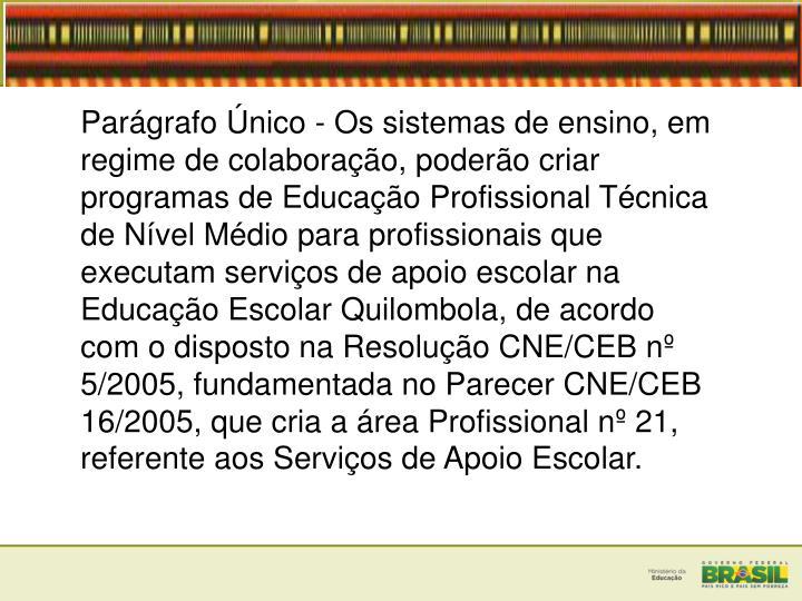 Pargrafo nico - Os sistemas de ensino, em regime de colaborao, podero criar programas de Educao Profissional Tcnica de Nvel Mdio para profissionais que executam servios de apoio escolar na Educao Escolar Quilombola, de acordo com o disposto na Resoluo CNE/CEB n 5/2005, fundamentada no Parecer CNE/CEB 16/2005, que cria a rea Profissional n 21, referente aos Servios de Apoio Escolar.