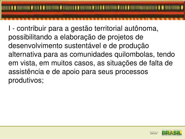 I - contribuir para a gestão territorial autônoma, possibilitando a elaboração de projetos de desenvolvimento sustentável e de produção alternativa para as comunidades quilombolas, tendo em vista, em muitos casos, as situações de falta de assistência e de apoio para seus processos produtivos;