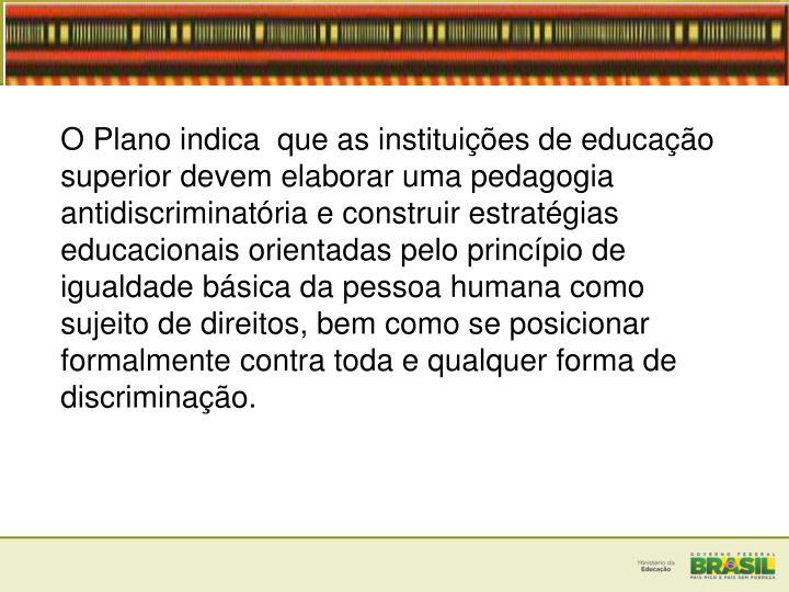 O Plano indica  que as instituies de educao superior devem elaborar uma pedagogia antidiscriminatria e construir estratgias educacionais orientadas pelo princpio de igualdade bsica da pessoa humana como sujeito de direitos, bem como se posicionar formalmente contra toda e qualquer forma de discriminao.