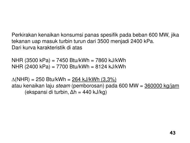 Perkirakan kenaikan konsumsi panas spesifik pada beban 600 MW, jika tekanan uap masuk turbin turun dari 3500 menjadi 2400 kPa.