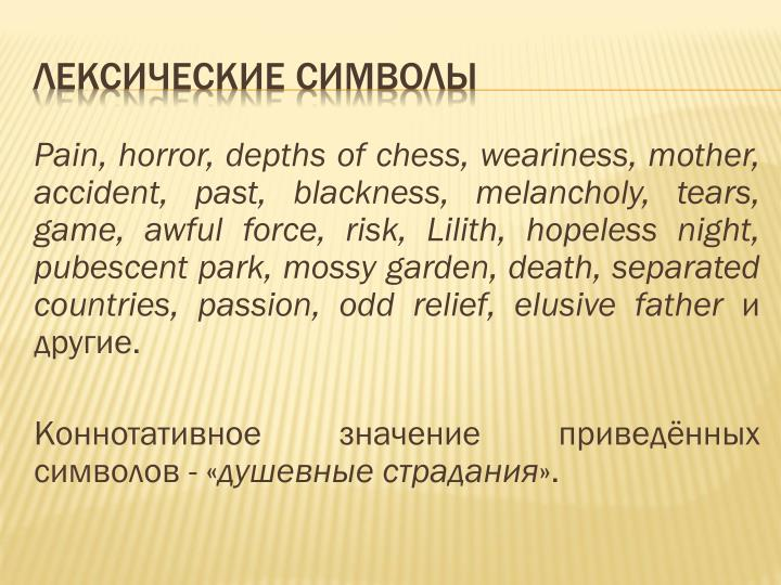 Pain, horror, depths of chess, weariness, mother, accident, past, blackness, melancholy, tears, game, awful force, risk, Lilith, hopeless night, pubescent park, mossy garden, death, separated countries, passion, odd relief, elusive father