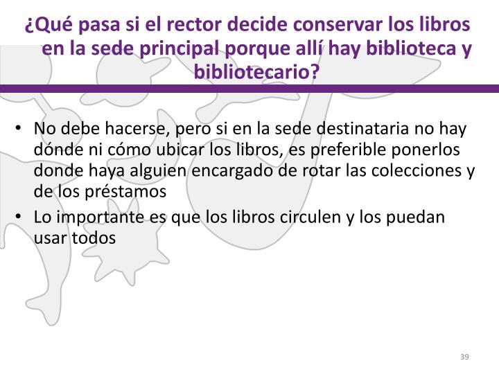 ¿Qué pasa si el rector decide conservar los libros en la sede principal porque allí hay biblioteca y bibliotecario?