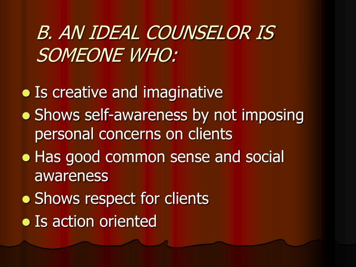 B. AN IDEAL COUNSELOR IS SOMEONE WHO: