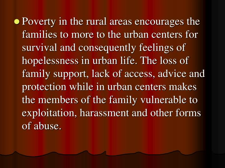 Poverty in the rural areas encourages the families to more to the urban centers for survival and consequently feelings of hopelessness in urban life. The loss of family support, lack of access, advice and protection while in urban centers makes the members of the family vulnerable to exploitation, harassment and other forms of abuse.
