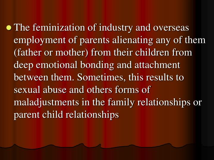 The feminization of industry and overseas employment of parents alienating any of them (father or mother) from their children from deep emotional bonding and attachment between them. Sometimes, this results to sexual abuse and others forms of maladjustments in the family relationships or parent child relationships