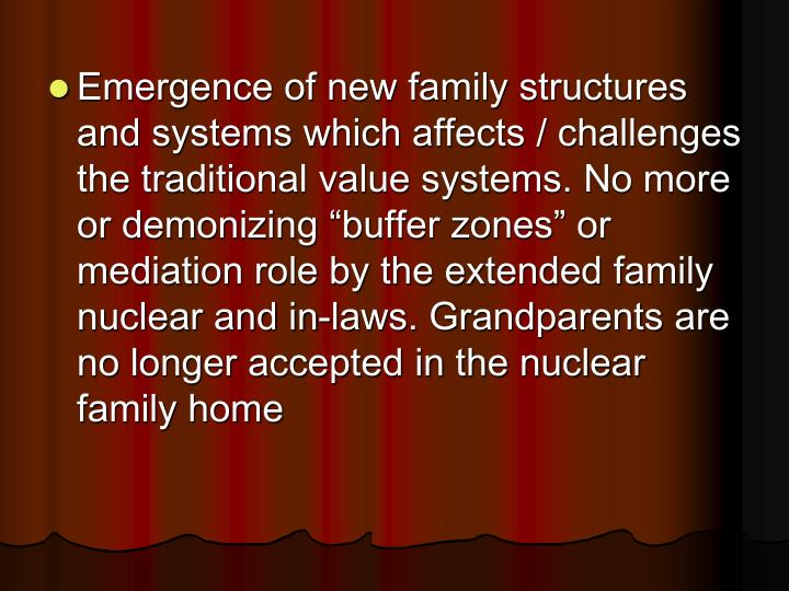 "Emergence of new family structures and systems which affects / challenges the traditional value systems. No more or demonizing ""buffer zones"" or mediation role by the extended family nuclear and in-laws. Grandparents are no longer accepted in the nuclear family home"