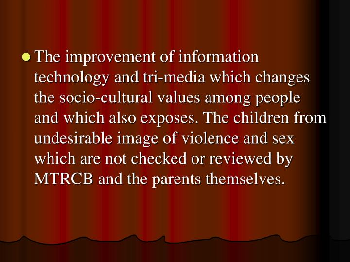 The improvement of information technology and tri-media which changes the socio-cultural values among people and which also exposes. The children from undesirable image of violence and sex which are not checked or reviewed by MTRCB and the parents themselves.